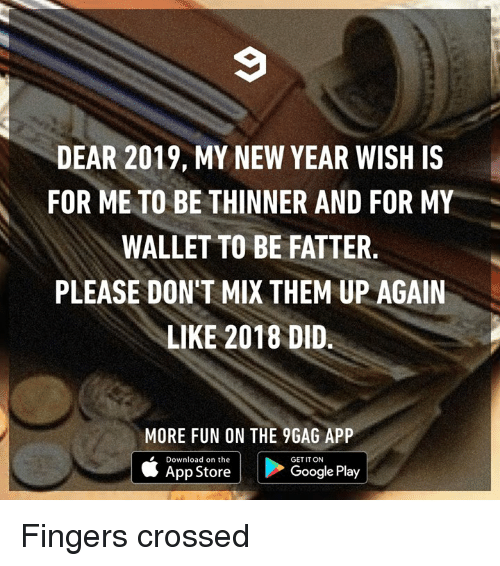 Google Play: DEAR 2019, MY NEW YEAR WISH IS  FOR ME TO BE THINNER AND FOR MY  WALLET TO BE FATTER  PLEASE DON'T MIX THEM UP AGAIN  LIKE 2018 DID.  MORE FUN ON THE 9GAG APP  Download on the  GET IT ON  App Store  Google Play Fingers crossed