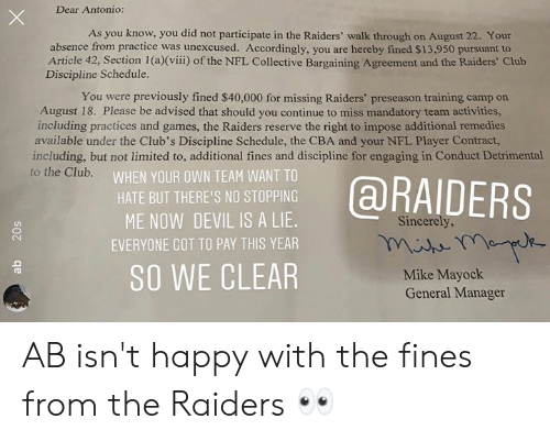 Activities: Dear Antonio:  As you know, you did not participate in the Raiders' walk through on August 22. Your  absence from practice was unexcused. Accordingly, you are hereby fined $13,950 pursuant to  Article 42, Section 1 (a)(viii) of the NFL Collective Bargaining Agreement and the Raiders' Club  Discipline Schedule.  You were previously fined $40,000 for missing Raiders' preseason training camp on  August 18. Please be advised that should you continue to miss mandatory team activities,  including practices and games, the Raiders reserve the right to impose additional remedies  available under the Club's Discipline Schedule, the CBA and your NFL Player Contract,  including, but not limited to, additional fines and discipline for engaging in Conduct Detrimental  to the Club.  WHEN YOUR OWN TEAM WANT TO  @RAIDERS  HATE BUT THERE'S NO STOPPING  ME NOW DEVIL IS A LIE.  Sincerely,  EVERYONE GOT TO PAY THIS YEAR  SO WE CLEAR  Mike Mayock  General Manager  20s AB isn't happy with the fines from the Raiders 👀