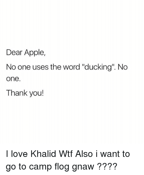 "gnaw: Dear Apple,  No one uses the word ""ducking"". No  one  Thank you! I love Khalid Wtf Also i want to go to camp flog gnaw ????"