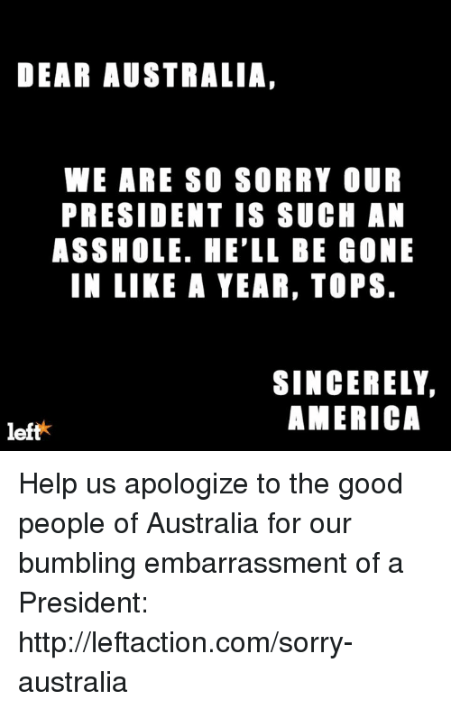 Bumbling: DEAR AUSTRALIA  WE ARE SO SORRY OUR  PRESIDENT IS SUCH AN  ASSHOLE. HE'LL BE GONE  IN LIKE A YEAR, TOPS.  SINCERELY,  AMERICA  left Help us apologize to the good people of Australia for our bumbling embarrassment of a President: http://leftaction.com/sorry-australia