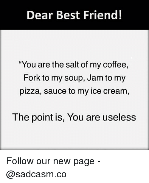 "Best Friend, Memes, and Pizza: Dear Best Friend!  ""You are the salt of my coffee,  Fork to my soup, Jam to my  pizza, sauce to my ice cream,  The point is, You are useless Follow our new page - @sadcasm.co"