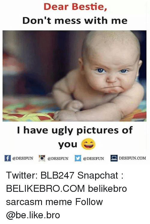 Be Like, Meme, and Memes: Dear Bestie,  Don't mess with me  I have ugly pictures of  you  K @DESIFUN 1 @DESIFUN @DESIFUN-DESIFUN.COM Twitter: BLB247 Snapchat : BELIKEBRO.COM belikebro sarcasm meme Follow @be.like.bro
