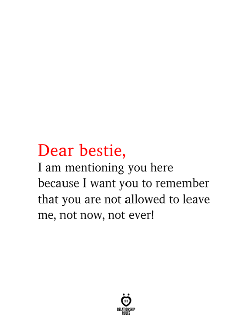 Remember, You, and Now: Dear bestie,  I am mentioning you here  because I want you to remember  that you are not allowed to leave  me, not now, not ever!  RELATIONSHIP  RULES