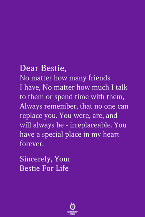 bestie: Dear Bestie,  No matter how many friends  I have, No matter how much I talk  to them or spend time with them,  Always remember, that no one can  replace you. You were, are, and  will always be - irreplaceable. You  have a special place in my heart  forever.  Sincerely, Your  Bestie For Life  RELATIONSHIP  LES