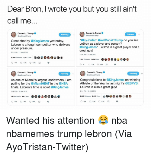 "Basketball, Finals, and Nba: Dear Bron, I wrote you but you still ain't  Call me  Donald J. Trumpe  Donald J. Trump  GrealDonaldTrump  Following  Great shot by @KingJames yesterday.  Lebron is a tough competitor who delivers  under pressure.  2:31 PM-11 May 2015  ""@lcyJordan: @realDonaldTrump do you like  LeBron as a player and person?  @KingJames"" LeBron is a great player and a  great guy!  2:09 AM- 17 May 2013  2,244 Retweets  1,324 Retweets 024 Likes  Donald J. Trumpo  Donald J. Trump  Following  Following  As one of Miamii's largest landowners, I am  pulling for the @MiamiHEAT in the @NBA  finals. Lebron's time is now! @KingJames  Congratulations to @KingJames on winning  Athlete of the Year in last night's @ESPYS.  LeBron is also a great guy!  1:38 PM 12 Jun 2012  2:14 PM 18 Jul 2013  761 Retweets 554 Likes Ge  a  4  9139 761 ㅇ554 Wanted his attention 😂 nba nbamemes trump lebron (Via ‪AyoTristan‬-Twitter)"