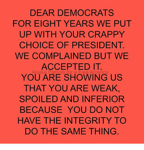 Memes, Alaska, and Integrity: DEAR DEMOCRATS  FOR EIGHT YEARS WE PUT  UP WITH YOUR CRAPPY  CHOICE OF PRESIDENT  WE COMPLAINED BUT WE  ACCEPTED IT  YOU ARE SHOWING US  THAT YOU ARE WEAK,  SPOILED AND INFERIOR  BECAUSE YOU DO NOT  HAVE THE INTEGRITY TO  DO THE SAME THING  Alaska  ,for a Er e Ame