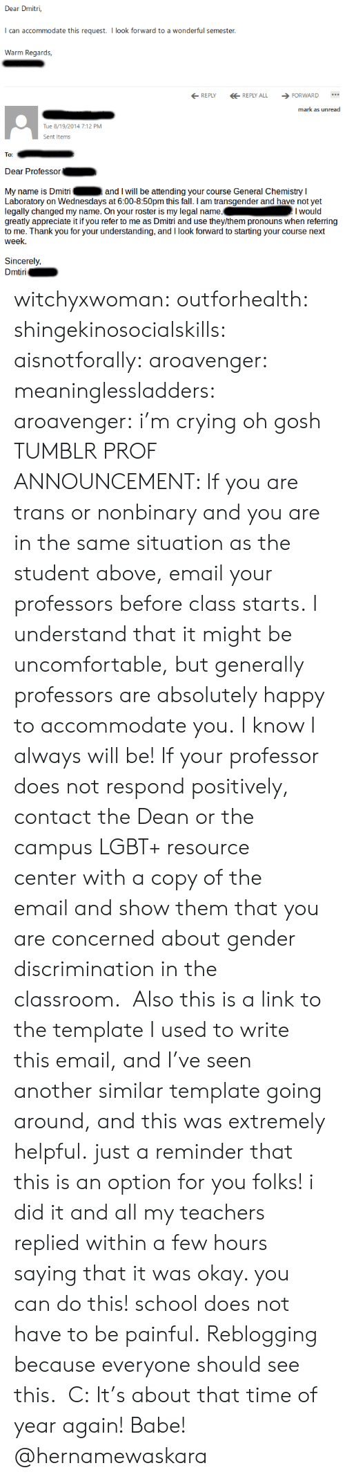 Crying, Fall, and Lgbt: Dear Dmitri,  can accommodate this request. I look forward to a wonderful semester  Wann Reak  REPLYREPLY ALL FORWARD  mark as unread  Tue 8/19/2014 7:12 PM  Sent Item  To:  Dear Professor  My name is Dmitri  Laboratory on Wednesdays at 6:00-8:50pm this fall. I am transgender and have not yet  legally changed my name. On your roster is my legal name,Iwould  greatly appreciate it if you refer to me as Dmitri and use they/them pronouns when referring  to me. Thank you for your understanding, and I look forward to starting your course next  week.  and I will be attending your course General Chemistry I  Sincerely,  iri witchyxwoman:  outforhealth: shingekinosocialskills:  aisnotforally:  aroavenger:  meaninglessladders:  aroavenger:  i'm crying oh gosh  TUMBLR PROF ANNOUNCEMENT: If you are trans or nonbinary and you are in the same situation as the student above, email your professors before class starts. I understand that it might be uncomfortable, but generally professors are absolutely happy to accommodate you. I know I always will be! If your professor does not respond positively, contact the Dean or the campus LGBT+ resource center with a copy of the email and show them that you are concerned about gender discrimination in the classroom.   Also this is a link to the template I used to write this email, and I've seen another similar template going around, and this was extremely helpful.  just a reminder that this is an option for you folks! i did it and all my teachers replied within a few hours saying that it was okay. you can do this! school does not have to be painful.   Reblogging because everyone should see this.  C:  It's about that time of year again!   Babe! @hernamewaskara