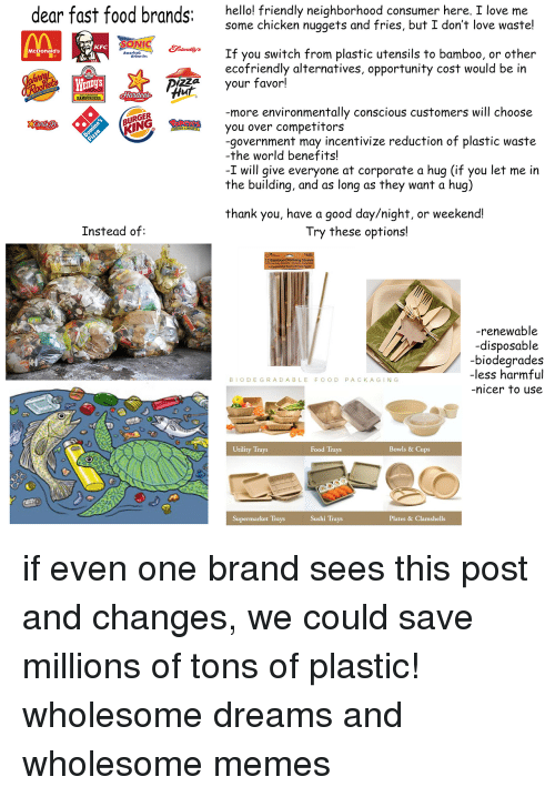utility: dear fast food brands:  hello! friendly neighborhood consumer here, I love me  some chicken nuggets and fries, but I don't love waste!  pong  KFC  If you switch from plastic utensils to bamboo, or other  ecofriendly alternatives, opportunity cost would be in  McDonald's  Americat  WEnDyS  your favor!  Hur  HAMBURGERS.  more environmentally conscious customers will choose  URGER  KING  you over competitors  -government may incentivize reduction of plastic waste  -the world benefits!  -I will give everyone at corporate a hug (if you let me in  the building, and as long as they want a hug)  thank you, have a good day/night, or weekend!  Instead of:  Try these options!  12 Bamboo Drinking S  -renewable  -disposable  biodearades  -less harmful  nicer to use  BIODEGRADABLE FOOD PACKAGING  Utility Trays  Food Trays  Bowls & Cups  Supermarket Trays  Sushi Trays  Plates & Clamshells <p>if even one brand sees this post and changes, we could save millions of tons of plastic! wholesome dreams and wholesome memes</p>