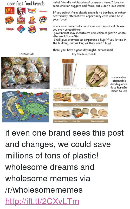 """utility: dear fast food brands:  hello! friendly neighborhood consumer here, I love me  some chicken nuggets and fries, but I don't love waste!  pong  KFC  If you switch from plastic utensils to bamboo, or other  ecofriendly alternatives, opportunity cost would be in  McDonald's  Americat  WEnDyS  your favor!  Hur  HAMBURGERS.  more environmentally conscious customers will choose  URGER  KING  you over competitors  -government may incentivize reduction of plastic waste  -the world benefits!  -I will give everyone at corporate a hug (if you let me in  the building, and as long as they want a hug)  thank you, have a good day/night, or weekend!  Instead of:  Try these options!  12 Bamboo Drinking S  -renewable  -disposable  biodearades  -less harmful  nicer to use  BIODEGRADABLE FOOD PACKAGING  Utility Trays  Food Trays  Bowls & Cups  Supermarket Trays  Sushi Trays  Plates & Clamshells <p>if even one brand sees this post and changes, we could save millions of tons of plastic! wholesome dreams and wholesome memes via /r/wholesomememes <a href=""""http://ift.tt/2CXvLTm"""">http://ift.tt/2CXvLTm</a></p>"""