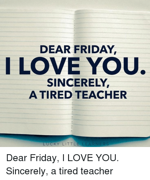 Friday, Love, and Teacher: DEAR FRIDAY,  I LOVE YOU  SINCERELY  A TIRED TEACHER  UCKY LITTLE LEARNERS Dear Friday, I LOVE YOU. Sincerely, a tired teacher