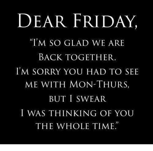 "Dank, Friday, and Sorry: DEAR FRIDAY,  ""I'M SO GLAD WE ARE  BACK TOGETHER.  I'M SORRY YOU HAD TO SEE  ME WITH MON-THURS  BUT I SWEAR  I WAS THINKING OF YOU  THE WHOLE TIME."