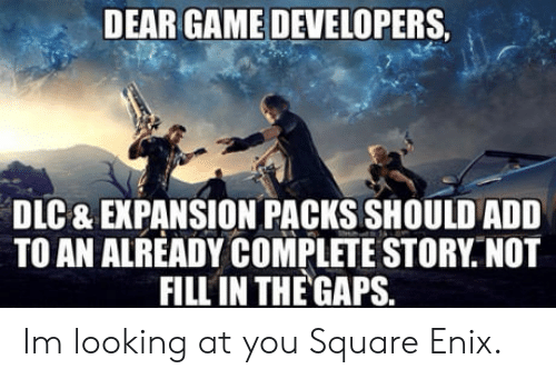 Game, Square, and Add: DEAR GAME DEVELOPERS  DLC & EXPANSION PACKS SHOULD ADD  TOAN ALREADY COMPLETE STORY, NOT  FILL IN THE GAPS. Im looking at you Square Enix.