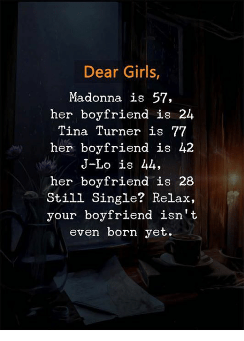 madonna: Dear Girls  Madonna is 57,  her boyfriend is 24  Tina Turner is 77  her boyfriend is 42  J-Lo is 44,  her boyfriend is 28  Still Single? Relax,  your boyfriend isn't  even born yet.