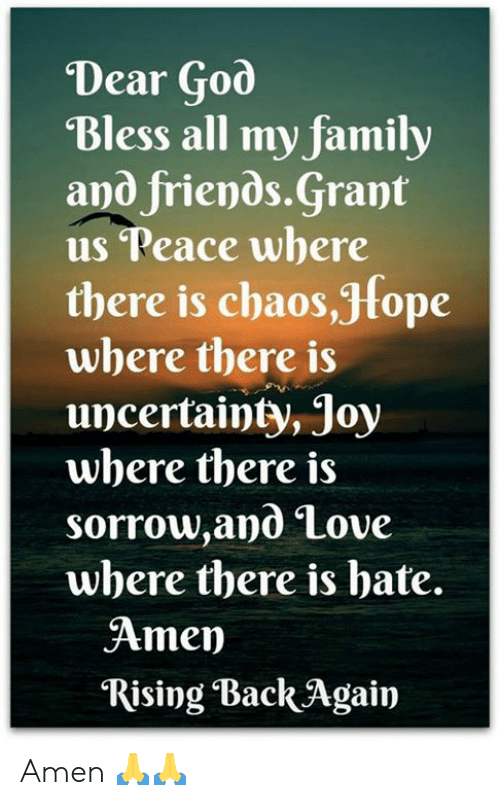 family and friends: Dear God  Bless all my family  and friends.Grant  us Peace where  there is chaos,Jfope  where there is  uncertainty, Joy  where there is  sorrow,and Love  where there is bate.  Amen  Rising Back Again Amen 🙏🙏