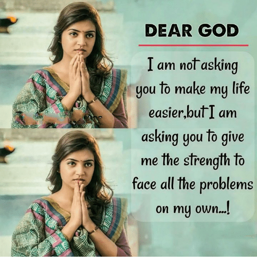 God, Life, and Memes: DEAR GOD  I am not asking  you to make my life  easier,butI am  asking you to give  me the strength to  face all the problems  on mu own....