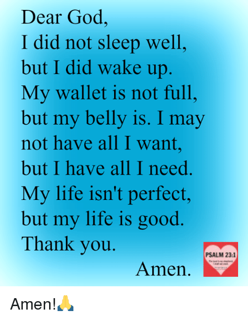 God, Life, and Memes: Dear God,  I did not sleep well,  but I did wake up  My wallet is not full,  but my belly is. I may  not have all I want  but I have all I need  My life isn't perfect,  but my life is good  Thank you  PSALM 23:1  Amen. Amen!🙏