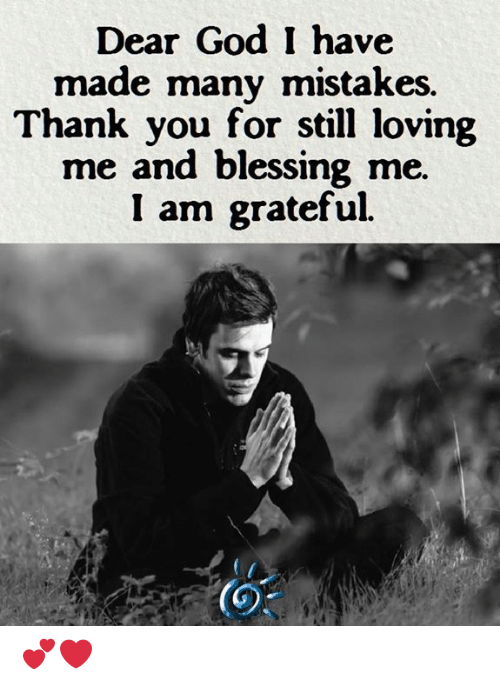 God, Memes, and Thank You: Dear God I have  made many mistakes.  Thank you for still loving  me and blessing me  I am grateful.  (0 💕❤️