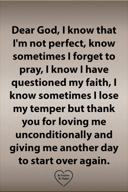 start over: Dear God, I know that  I'm not perfect, know  sometimes I forget to  pray, I know I have  questioned my faith, I  know sometimes I lose  my temper but thank  you for loving me  unconditionally and  giving me another day  to start over again.  Be Positive  Be Happy