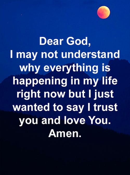 trust you: Dear God,  I may not understand  why everything is  happening in my life  right now but I just  wanted to say I trust  you and love You.  Amen.