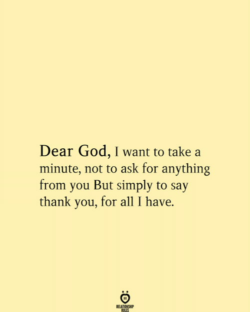 Say Thank: Dear God, I want to take a  minute, not to ask for anything  from you But simply to say  thank you, for all I have.  RELATIONSHIP  RULES