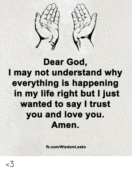 fb.com: Dear God,  may not understand why  everything is happening  in my life right but I just  wanted to say I trust  you and love you.  Amen.  fb.com/Wisdom Leaks <3