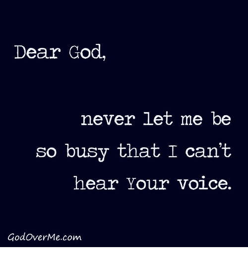 God, Voice, and Never: Dear God,  never let me be  so busy that I can't  hear Your voice.  GodoverMe.com