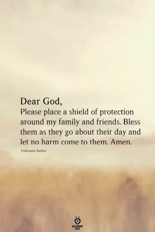 family and friends: Dear God,  Please place a shield of protection  around my family and friends. Bless  them as they go about their day and  let no harm come to them. Amen.  Unknown Author  RELATIONSHIP  LES