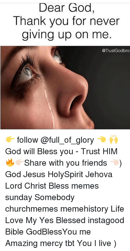 Meme History : Dear God,  Thank you for never  giving up on me  @TrustGodbro 👉 follow @full_of_glory 👈 🙌 God will Bless you - Trust HIM 🔥👉🏻Share with you friends 👈🏻) God Jesus HolySpirit Jehova Lord Christ Bless memes sunday Somebody churchmemes memehistory Life Love My Yes Blessed instagood Bible GodBlessYou me Amazing mercy tbt You I live )