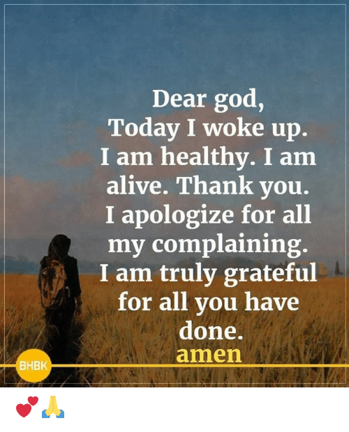 i apologize: Dear god,  Today I woke up.  I am healthy. I am  alive. Thank you.  I apologize for all  my complaining.  I am truly grateful  for all you have  done.  amen  BHBK 💕🙏