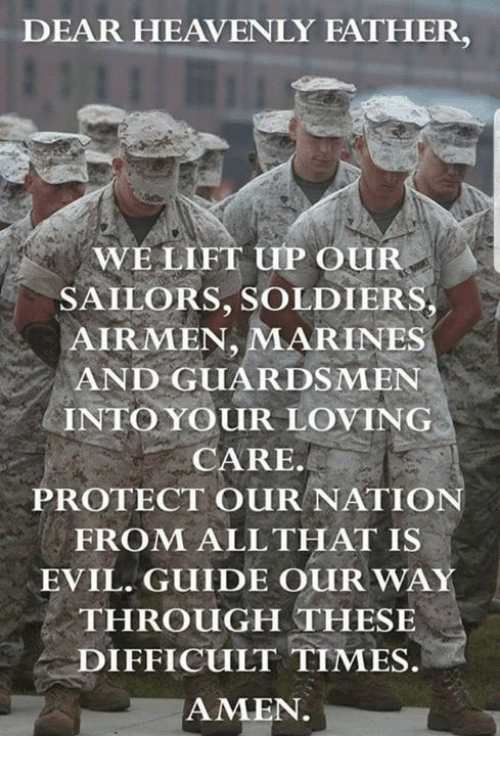 Marines: DEAR HEAVENLY FATHER,  WELIFT uP OUR  SAILORS, SOLDIERS  AIRMEN, MARINES  AND GUARDSMEN  INTO YOUR LOVING  CARE.  PROTECT OURNATIO  FROM ALLTHAT IS  EVIL. GUIDE OUR WAY  THROUGH THESE  DIFFICULT TIMES.  AMEN.