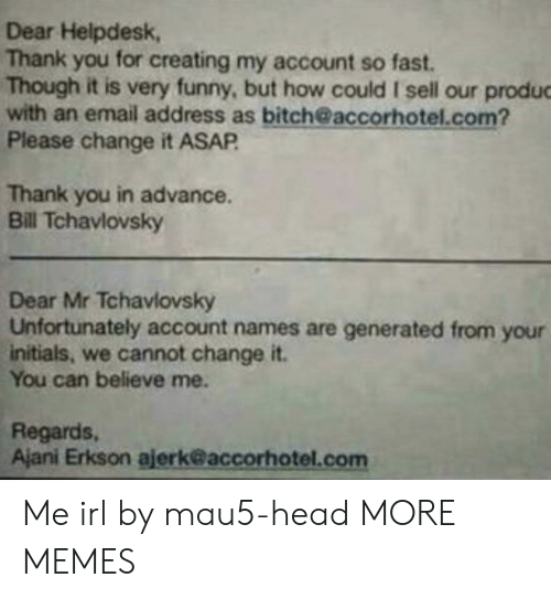 very funny: Dear Helpdesk,  Thank you for creating my account so fast.  Though it is very funny, but how could I sell our produc  with an email address as bitch@accorhotel.com?  Please change it ASAP  Thank you in advance.  Bill Tchavlovsky  Dear Mr Tchavlovsky  Unfortunately account names are generated from your  initials, we cannot change it.  You can believe me.  Regards,  Ajani Erkson ajerk@accorhotel.com Me irl by mau5-head MORE MEMES