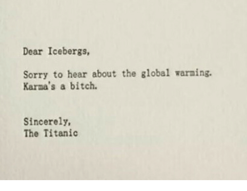 Global Warning: Dear Icebergs,  Sorry to hear about the global warning.  Karna's a bitch.  Sincerely,  The Titanic