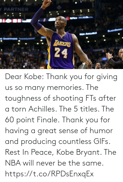 thank: Dear Kobe:  Thank you for giving us so many memories. The toughness of shooting FTs after a torn Achilles. The 5 titles. The 60 point Finale.  Thank you for having a great sense of humor and producing countless GIFs.  Rest In Peace, Kobe Bryant.   The NBA will never be the same. https://t.co/RPDsEnxqEx
