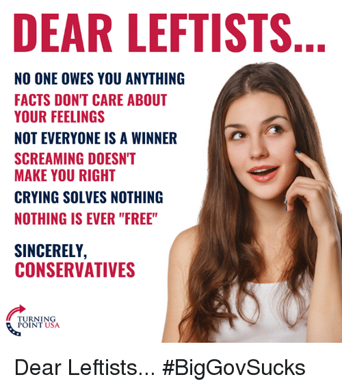 """Crying, Facts, and Memes: DEAR LEFTISTS  NO ONE OWES YOU ANYTHING  FACTS DON'T CARE ABOUT  YOUR FEELINGS  NOT EVERYONE IS A WINNER  SCREAMING DOESN'T  MAKE YOU RIGHT  CRYING SOLVES NOTHING  NOTHING IS EVER """"FREE""""  SINCERELY,  CONSERVATIVES  TURNING  POINT USA Dear Leftists... #BigGovSucks"""