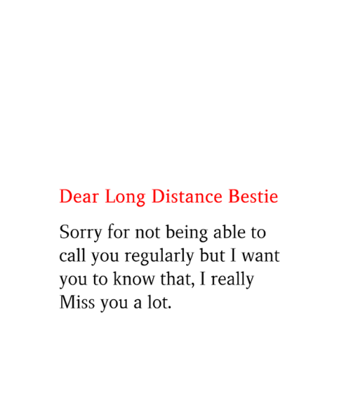 bestie: Dear Long Distance Bestie  Sorry for not being able to  call you regularly but I want  you to know that, I really  Miss you a lot