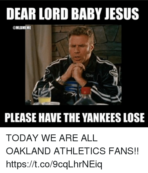 Athletics: DEAR LORD BABY JESUS  @MLBMEME  PLEASE HAVE THE YANKEES LOSE TODAY WE ARE ALL OAKLAND ATHLETICS FANS!! https://t.co/9cqLhrNEiq