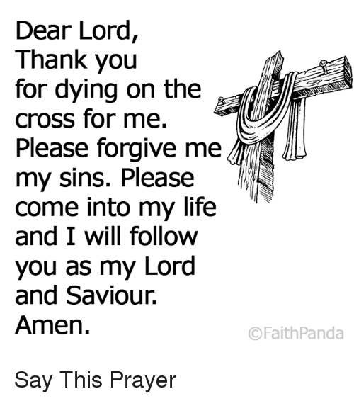 Lord And Saviour: Dear Lord,  Thank you  for dying on the  cross for me.  Please forgive me  my sins. Please  come into my life  and I will follow  you as my Lord  and Saviour.  Amen.  ©FaithPanda Say This Prayer