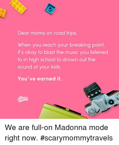 madonna: Dear m  oms on road trips  When you reach your breaking point.  it's okay to blast the music you listened  to in high school to drown out the  sound of your kids  You've earned it. We are full-on Madonna mode right now.  #scarymommytravels