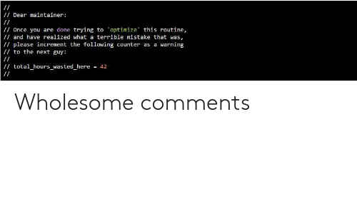 The Following: /Dear maintainer:  /Once you are done trying to optimize this routine,  / and have realized what a terrible mistake that was,  /please increment the following counter as a warning  to the next guy:  / total_hours_wasted_here  = 42 Wholesome comments