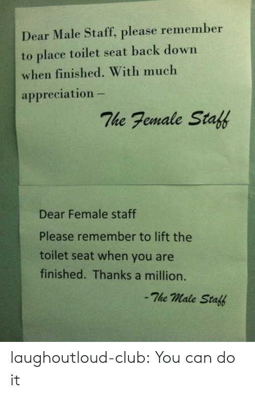 Club, Tumblr, and Blog: Dear Male Staff, please remember  to place toilet seat back down  when finished. With much  appreciation -  The Female Staff  Dear Female staff  Please remember to lift the  toilet seat when you are  finished. Thanks a million.  -The male Staff laughoutloud-club:  You can do it