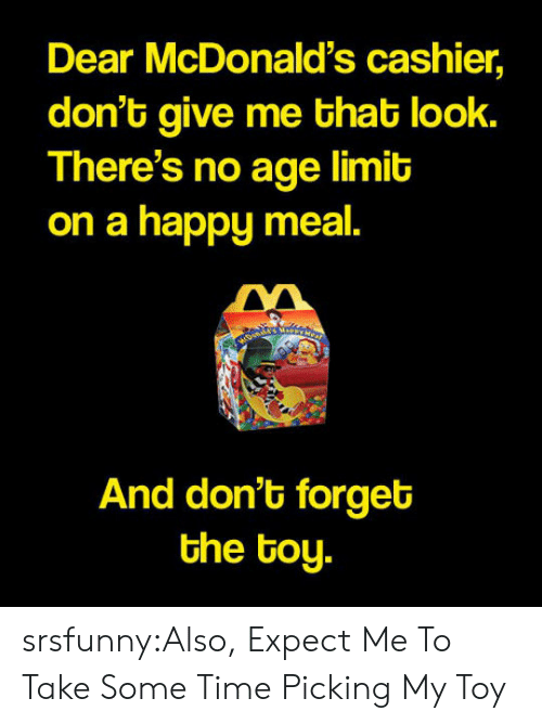 Give Me That: Dear McDonald's cashier,  don't give me that look.  There's no age limit  on a happy meal.  And don't forget  the toy. srsfunny:Also, Expect Me To Take Some Time Picking My Toy