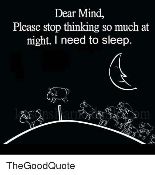i need to sleep: Dear Mind,  Please stop thinking so much at  night. I need to sleep. TheGoodQuote