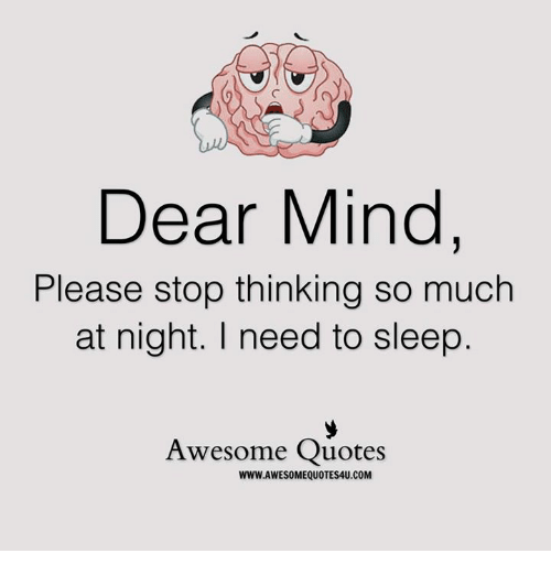 i need to sleep: Dear Mind  Please stop thinking so much  at night. I need to sleep  Awesome Quotes  WWW.AWESOMEQUOTES4U.COM