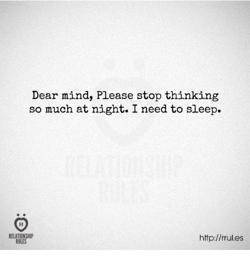 i need to sleep: Dear mind, Please stop thinking  so much at night. I need to sleep.  RELATIONSHIP  http://rrul.es  RULES