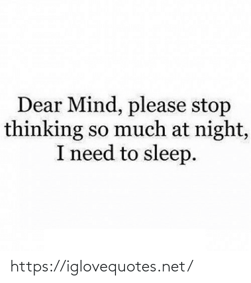 i need to sleep: Dear Mind, please stop  thinking so much at night,  I need to sleep. https://iglovequotes.net/