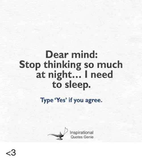 i need to sleep: Dear mind:  Stop thinking so much  at night... I need  to sleep.  Type 'Yes' if you agree.  Inspirational  Quotes Genie <3