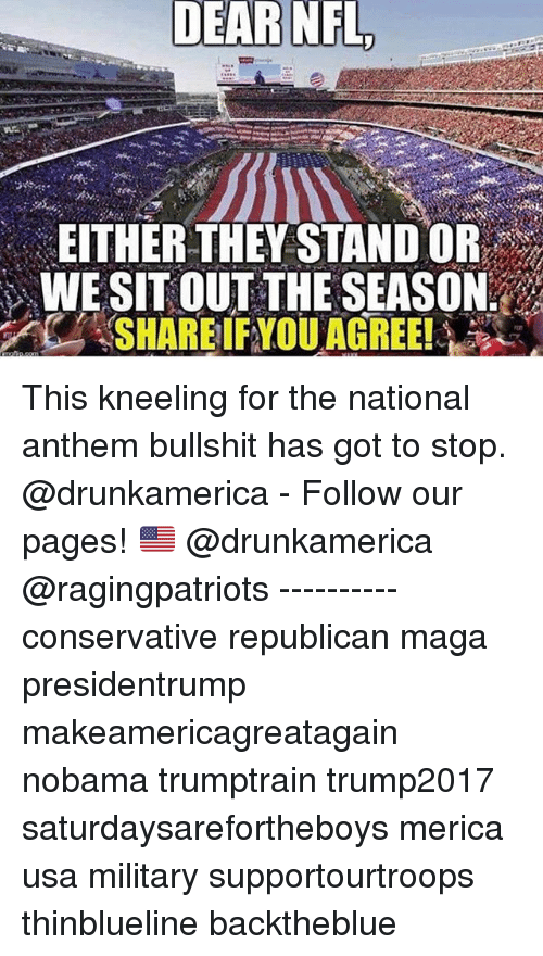 Gotted: DEAR  NFL  EITHER THEY STAND OR  WE SITOUT THE SEASON This kneeling for the national anthem bullshit has got to stop. @drunkamerica - Follow our pages! 🇺🇸 @drunkamerica @ragingpatriots ---------- conservative republican maga presidentrump makeamericagreatagain nobama trumptrain trump2017 saturdaysarefortheboys merica usa military supportourtroops thinblueline backtheblue