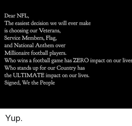 Football, Memes, and Nfl: Dear NFL,  The easiest decision we will ever make  is choosing our Veterans,  Service Members, Flag,  and National Anthem over  Millionaire football players.  Who wins a football game has ZERO impact on our lives  Who stands up for our Country has  the ULTIMATE impact on our lives.  Signed, We the People Yup.
