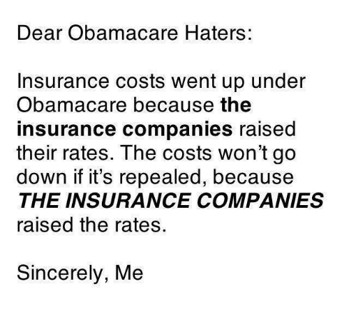 Memes, Obamacare, and Sincerely: Dear Obamac are Haters:  Insurance costs went up under  Obamacare because the  insurance companies raised  their rates. The costs won't go  down if it's repealed, because  THE INSURANCE COMPANIES  raised the rates.  Sincerely, Me