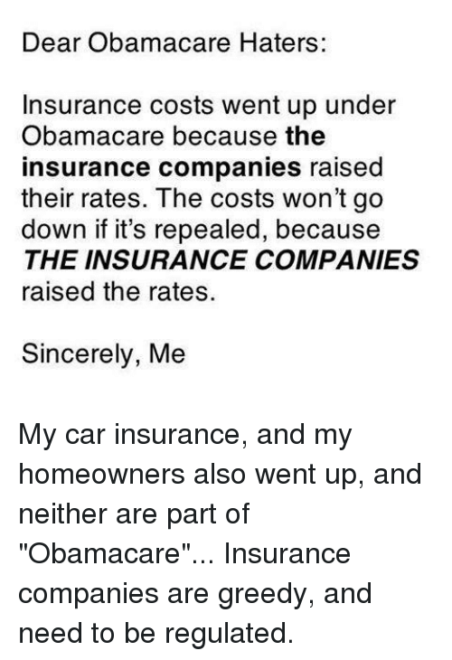 "insurance companies: Dear Obamacare Haters:  Insurance costs went up under  Obamacare because the  insurance companies raised  their rates. The costs won't go  down if it's repealed, because  THE INSURANCE COMPANIES  raised the rates.  Sincerely, Me My car insurance, and my homeowners also went up, and neither are part of ""Obamacare""... Insurance companies are greedy, and need to be regulated."